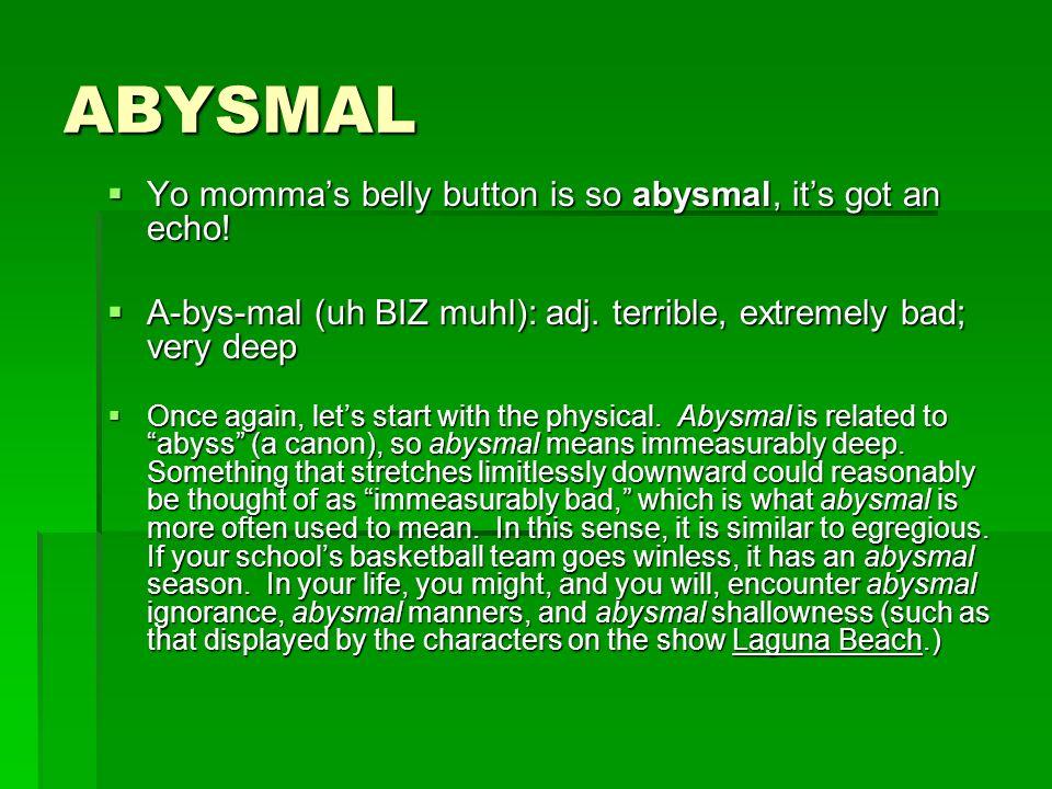 ABYSMAL Yo mommas belly button is so abysmal, its got an echo! Yo mommas belly button is so abysmal, its got an echo! A-bys-mal (uh BIZ muhl): adj. te