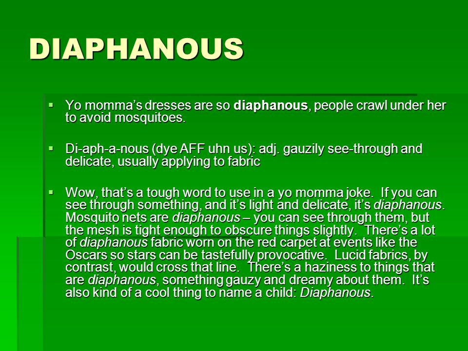 DIAPHANOUS Yo mommas dresses are so diaphanous, people crawl under her to avoid mosquitoes. Yo mommas dresses are so diaphanous, people crawl under he