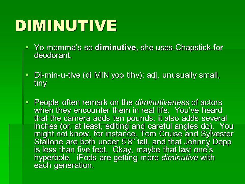 DIMINUTIVE Yo mommas so diminutive, she uses Chapstick for deodorant. Yo mommas so diminutive, she uses Chapstick for deodorant. Di-min-u-tive (di MIN