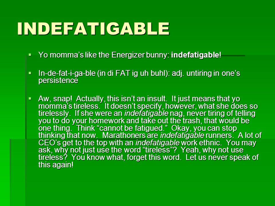 INDEFATIGABLE Yo mommas like the Energizer bunny: indefatigable! Yo mommas like the Energizer bunny: indefatigable! In-de-fat-i-ga-ble (in di FAT ig u
