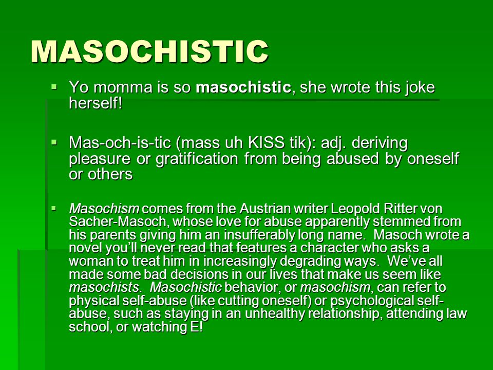 MASOCHISTIC Yo momma is so masochistic, she wrote this joke herself! Yo momma is so masochistic, she wrote this joke herself! Mas-och-is-tic (mass uh