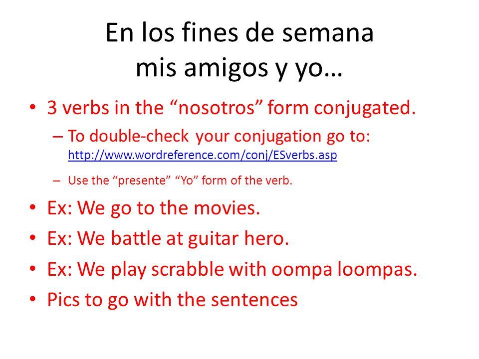 En los fines de semana mis amigos y yo… 3 verbs in the nosotros form conjugated.