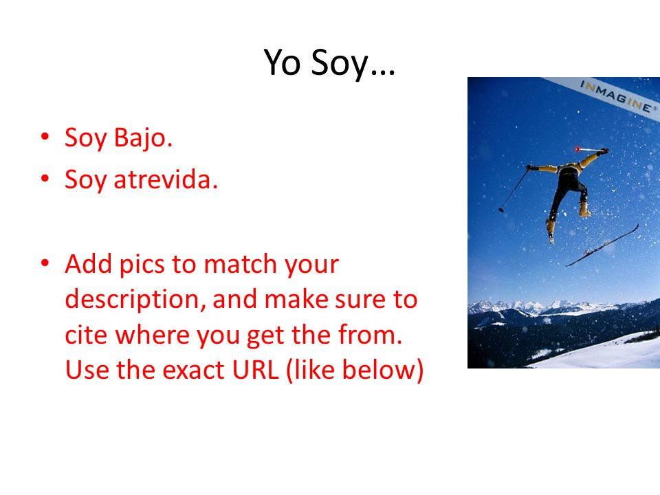 Yo Soy… Soy Bajo. Soy atrevida. Add pics to match your description, and make sure to cite where you get the from. Use the exact URL (like below) http: