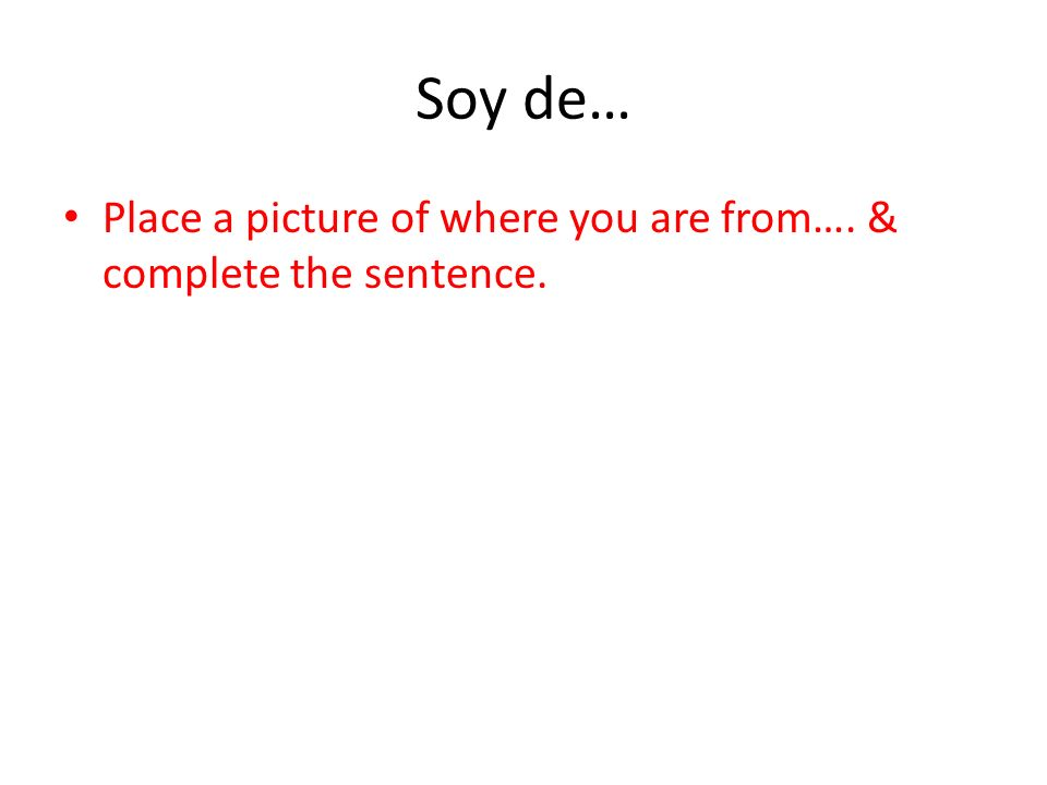 Soy de… Place a picture of where you are from…. & complete the sentence.