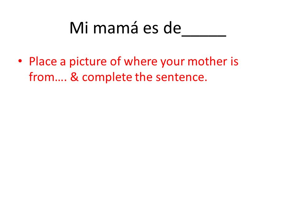 Mi mamá es de_____ Place a picture of where your mother is from…. & complete the sentence.