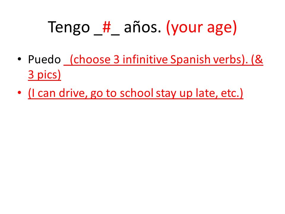 Tengo _#_ años. (your age) Puedo _(choose 3 infinitive Spanish verbs). (& 3 pics) (I can drive, go to school stay up late, etc.)