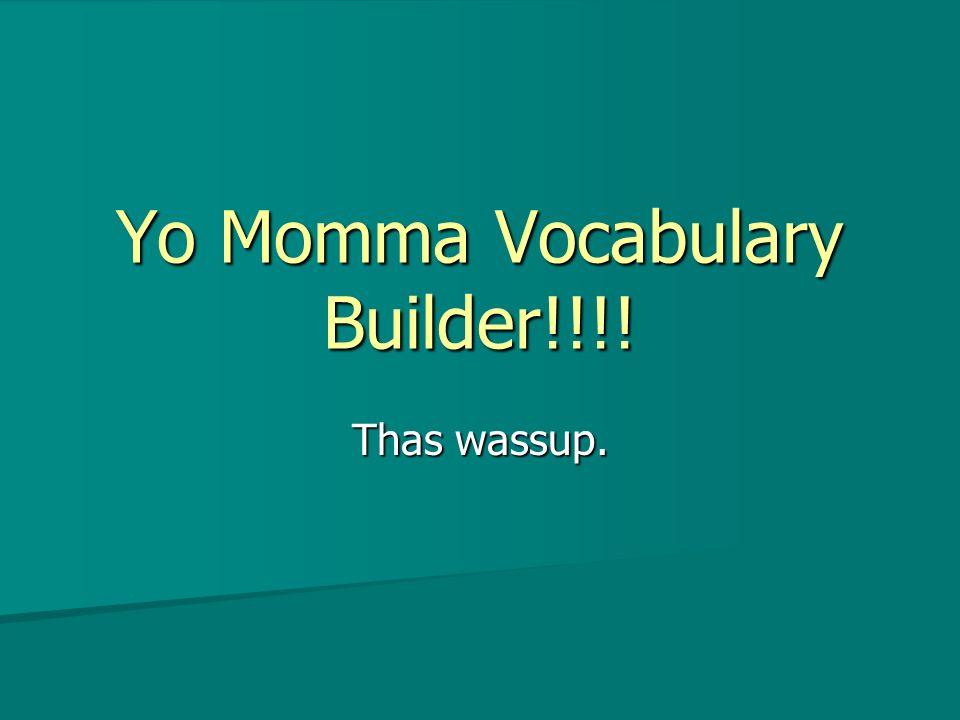 Yo Momma Vocabulary Builder!!!! Thas wassup.
