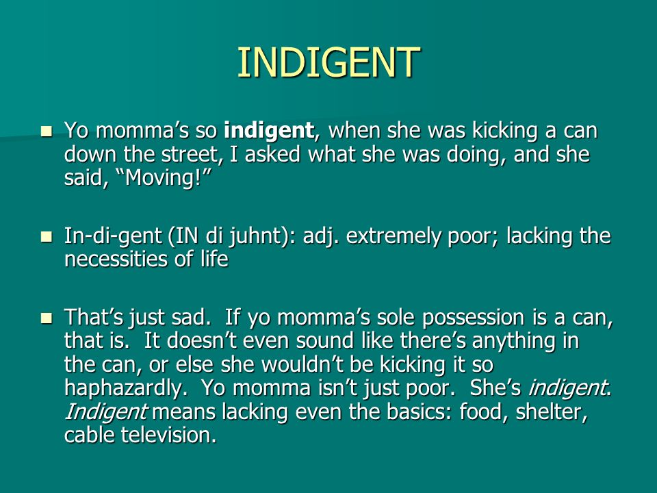 INDIGENT Yo mommas so indigent, when she was kicking a can down the street, I asked what she was doing, and she said, Moving! Yo mommas so indigent, w