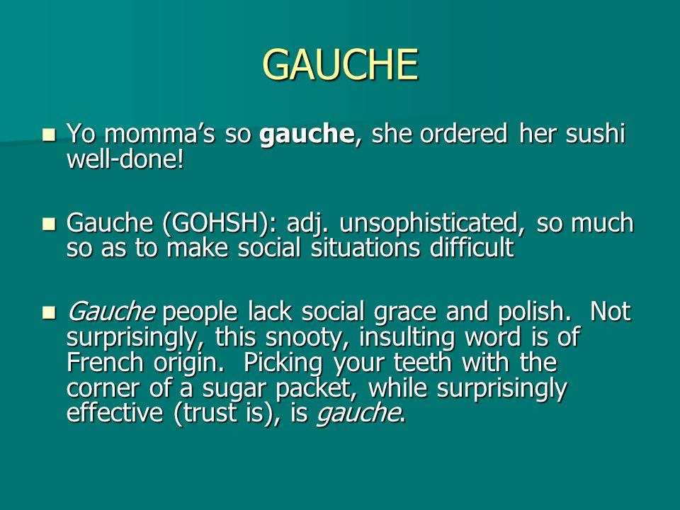 GAUCHE Yo mommas so gauche, she ordered her sushi well-done! Yo mommas so gauche, she ordered her sushi well-done! Gauche (GOHSH): adj. unsophisticate