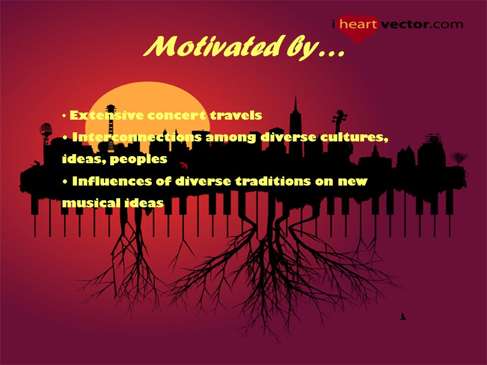 Motivated by… Extensive concert travels Interconnections among diverse cultures, ideas, peoples Influences of diverse traditions on new musical ideas