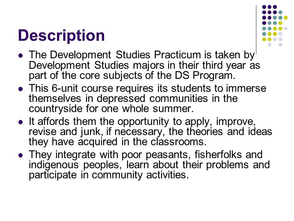 Description The Development Studies Practicum is taken by Development Studies majors in their third year as part of the core subjects of the DS Progra