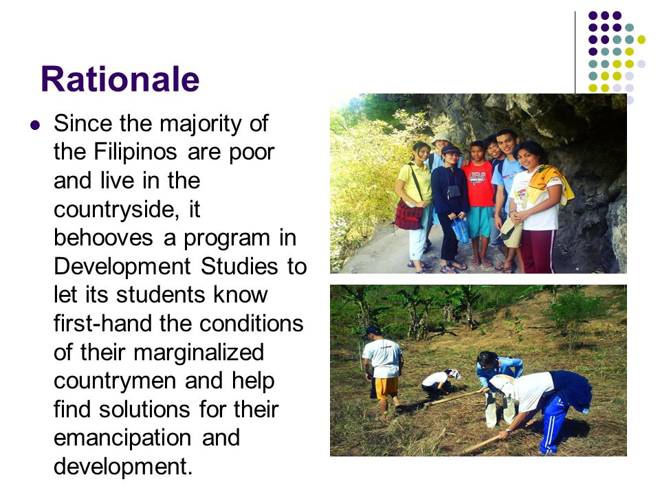 Rationale Since the majority of the Filipinos are poor and live in the countryside, it behooves a program in Development Studies to let its students k