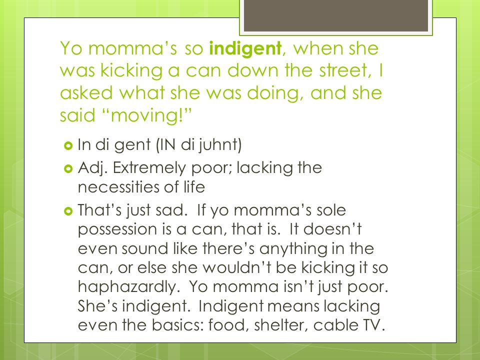 Yo mommas so indigent, when she was kicking a can down the street, I asked what she was doing, and she said moving! In di gent (IN di juhnt) Adj. Extr