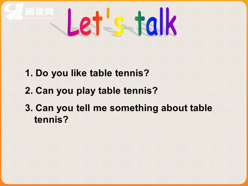 1.Do you like table tennis. 2. Can you play table tennis.