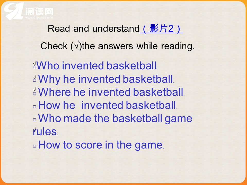 Read and understand 2 2 Check ()the answers while reading. Who invented basketball. Why he invented basketball. Where he invented basketball. How he i