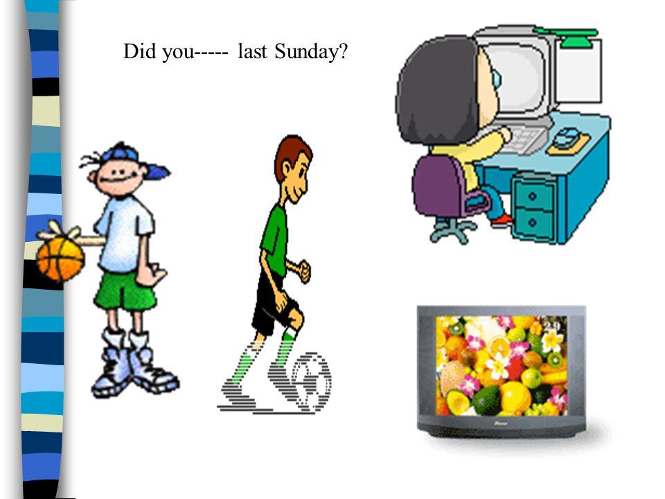 Did you----- last Sunday?
