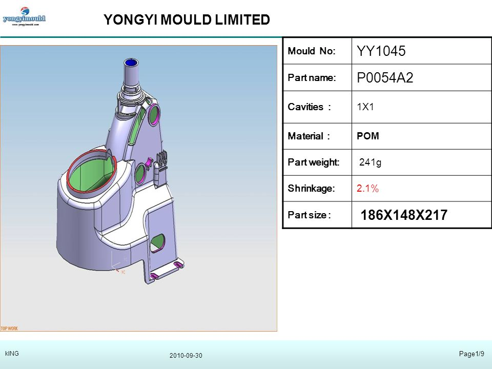 YONGYI MOULD LIMITED 2010-09-30 Page1/9 kING Mould No: YY1045 Part name: P0054A2 Cavities :1X1 Material : POM Part weight: 241g Shrinkage:2.1% Part size : 186X148X217