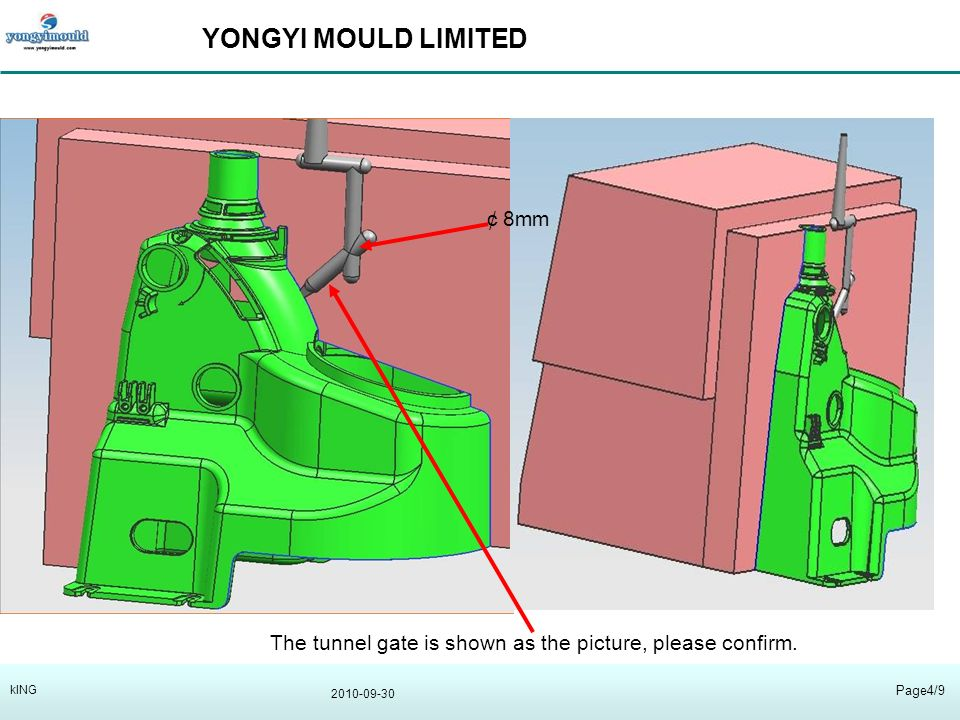 YONGYI MOULD LIMITED 2010-09-30 Page4/9 kING 8mm The tunnel gate is shown as the picture, please confirm.