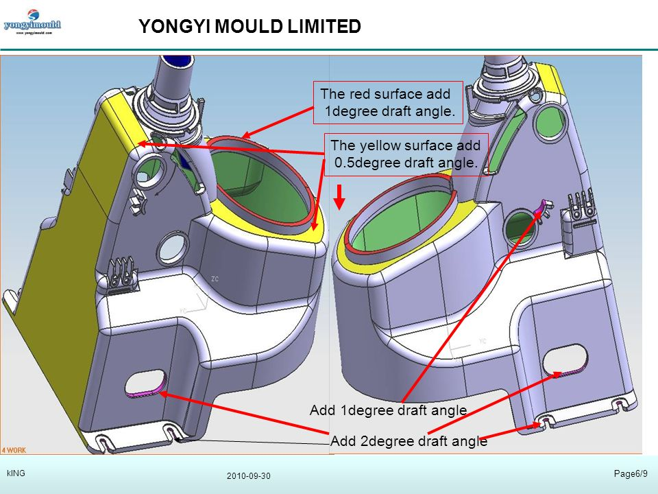 YONGYI MOULD LIMITED 2010-09-30 Page6/9 kING Add 2degree draft angle Add 1degree draft angle The red surface add 1degree draft angle.