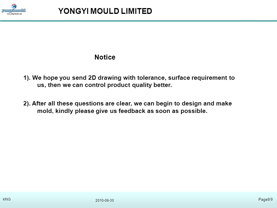 YONGYI MOULD LIMITED 2010-09-30 Page9/9 kING Notice 1). We hope you send 2D drawing with tolerance, surface requirement to us, then we can control pro