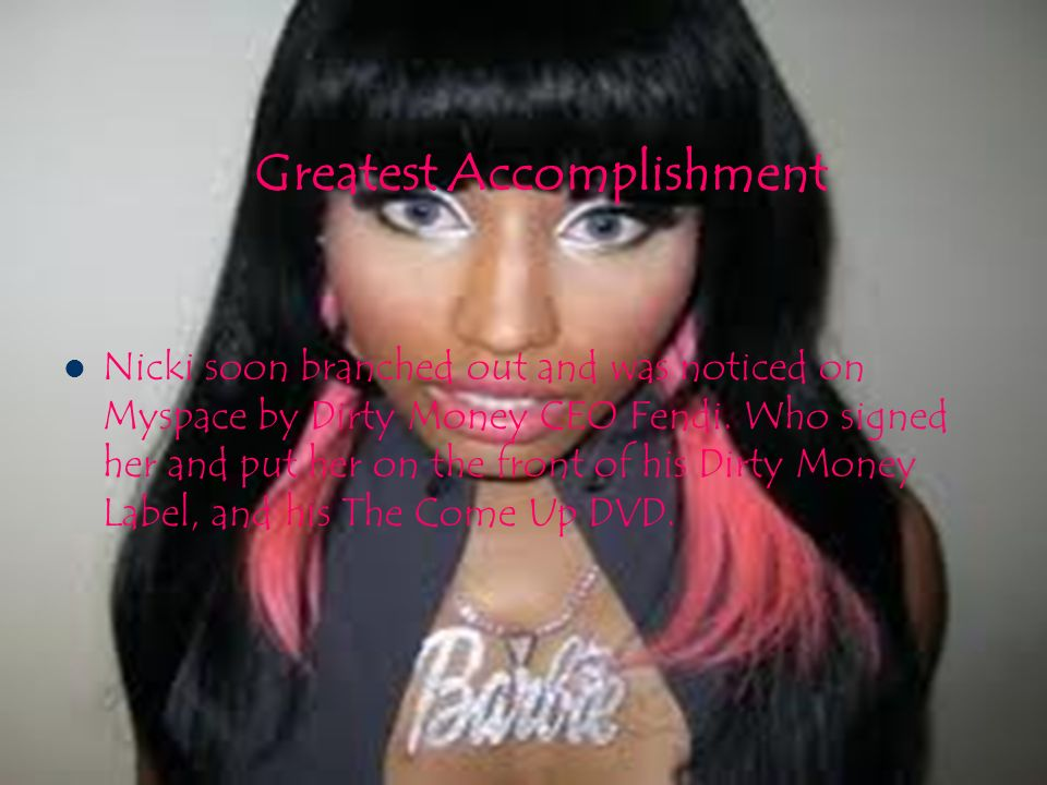 Greatest Accomplishment Nicki soon branched out and was noticed on Myspace by Dirty Money CEO Fendi.