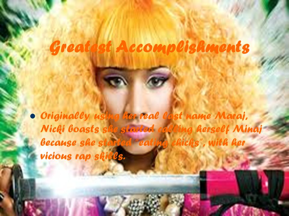 Greatest Accomplishments Originally using her real last name Maraj, Nicki boasts she started calling herself Minaj because she started eating chicks, with her vicious rap skills.