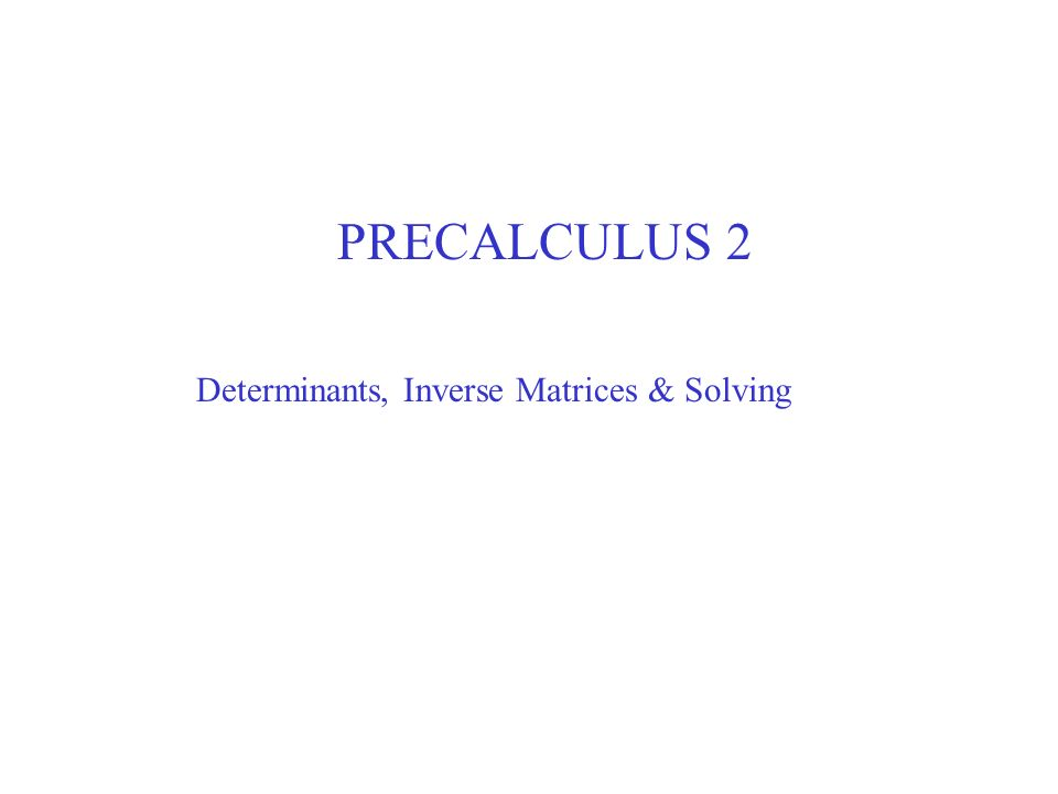 PRECALCULUS 2 Determinants, Inverse Matrices & Solving