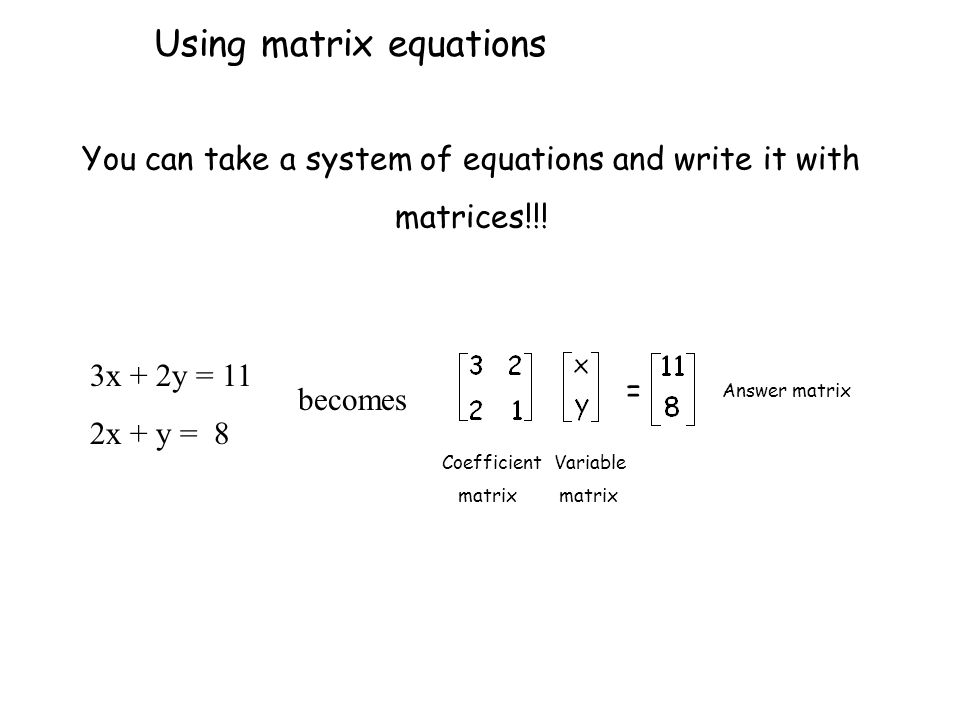 You can take a system of equations and write it with matrices!!! 3x + 2y = 11 2x + y = 8 becomes = Coefficient matrix Variable matrix Answer matrix Us