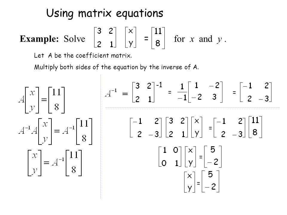 Let A be the coefficient matrix. Multiply both sides of the equation by the inverse of A. = = = = = Using matrix equations = Example: Solve for x and