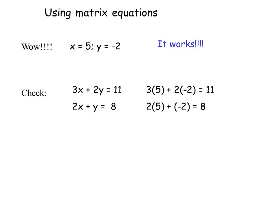 Wow!!!! 3x + 2y = 11 2x + y = 8 x = 5; y = -2 3(5) + 2(-2) = 11 2(5) + (-2) = 8 It works!!!! Using matrix equations Check: