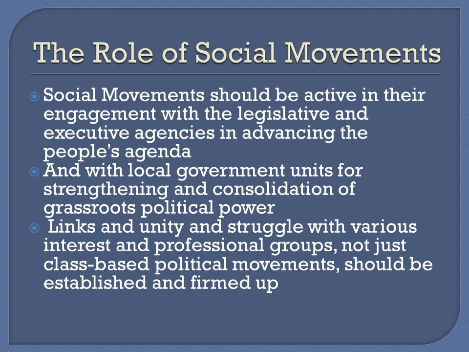 Social Movements should be active in their engagement with the legislative and executive agencies in advancing the people s agenda And with local government units for strengthening and consolidation of grassroots political power Links and unity and struggle with various interest and professional groups, not just class-based political movements, should be established and firmed up