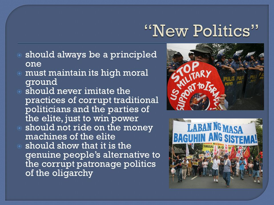 should always be a principled one must maintain its high moral ground should never imitate the practices of corrupt traditional politicians and the parties of the elite, just to win power should not ride on the money machines of the elite should show that it is the genuine peoples alternative to the corrupt patronage politics of the oligarchy