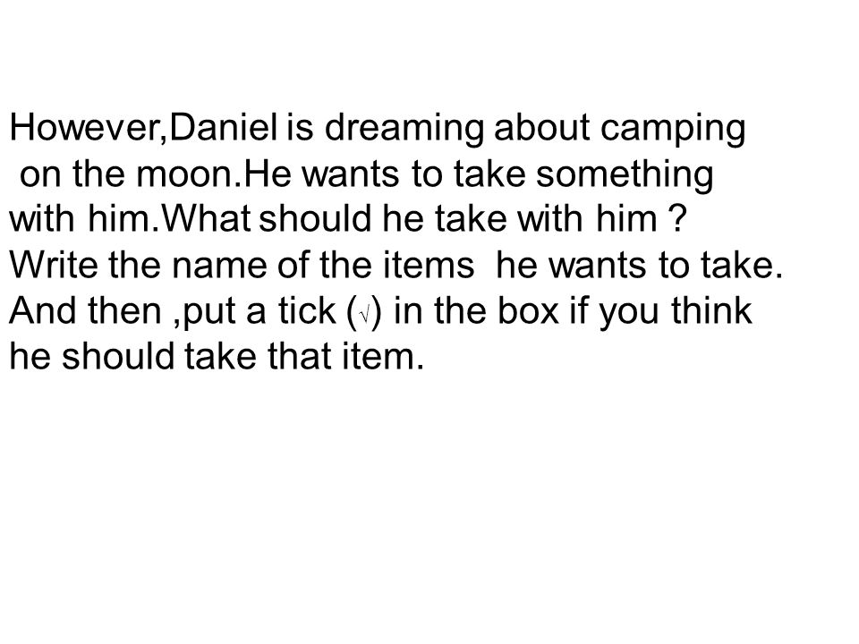 However,Daniel is dreaming about camping on the moon.He wants to take something with him.What should he take with him Write the name of the items he w
