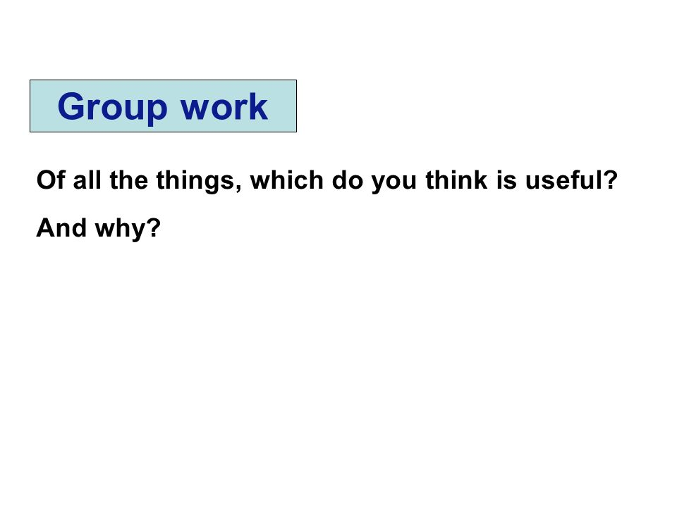 Group work Of all the things, which do you think is useful? And why?