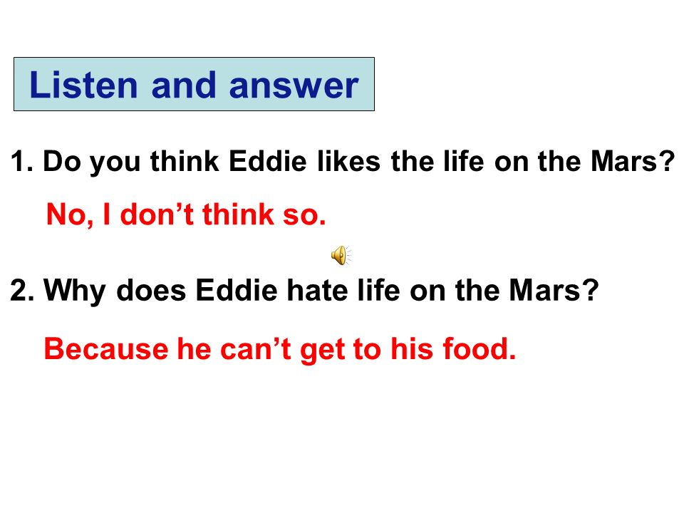 Listen and answer 1. Do you think Eddie likes the life on the Mars? 2. Why does Eddie hate life on the Mars? No, I dont think so. Because he cant get