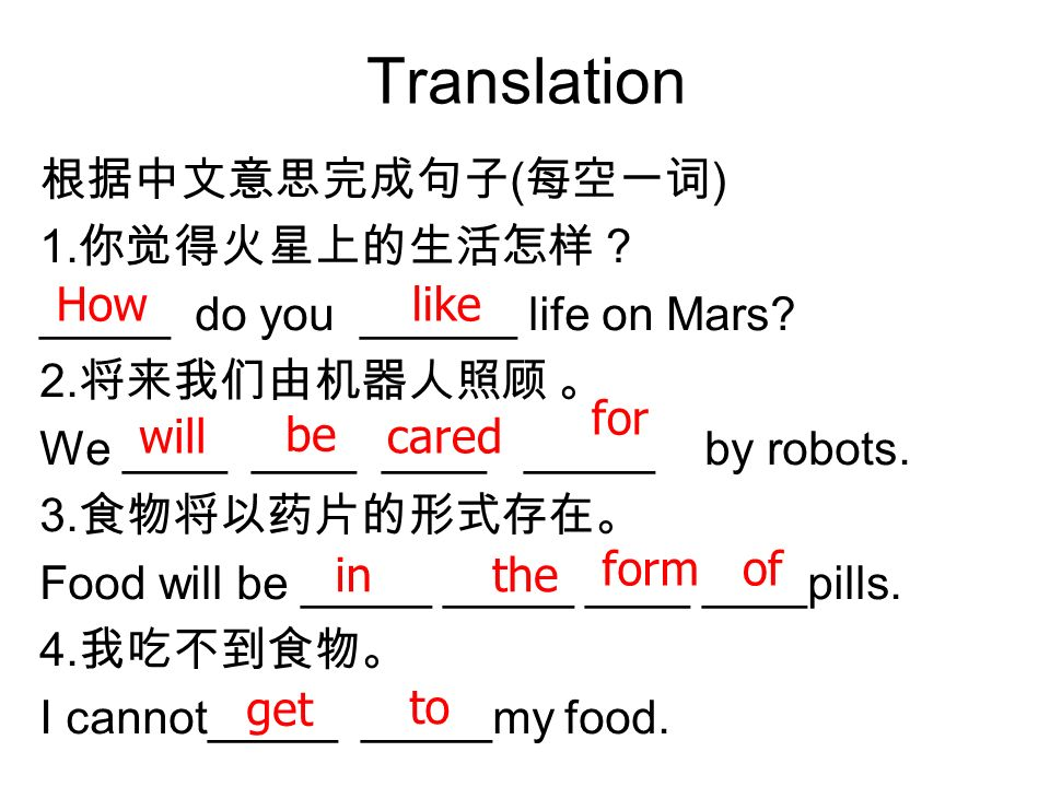 Translation ( ) 1. _____ do you ______ life on Mars? 2. We ____ ____ ____ _____ by robots. 3. Food will be _____ _____ ____ ____pills. 4. I cannot____