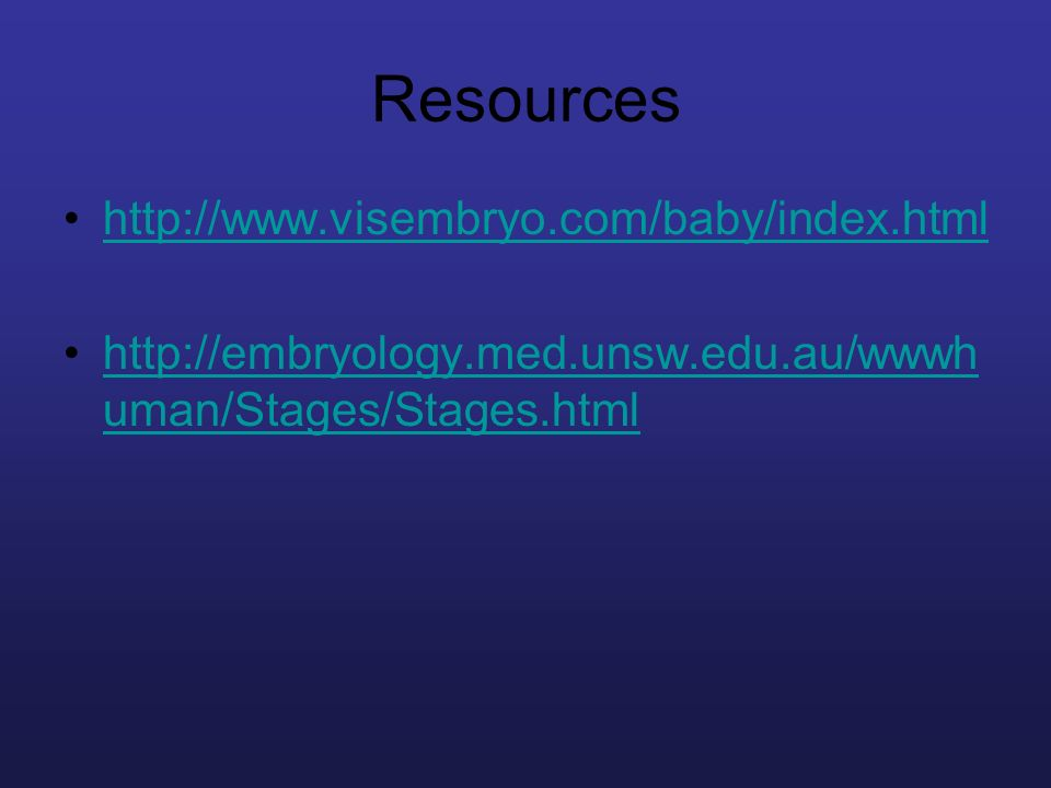 Resources http://www.visembryo.com/baby/index.html http://embryology.med.unsw.edu.au/wwwh uman/Stages/Stages.htmlhttp://embryology.med.unsw.edu.au/www