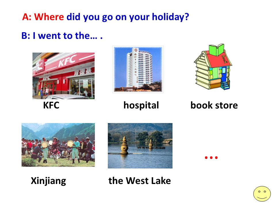 A: Where did you go on your holiday? B: I went to the…. KFChospital book store … Xinjiangthe West Lake