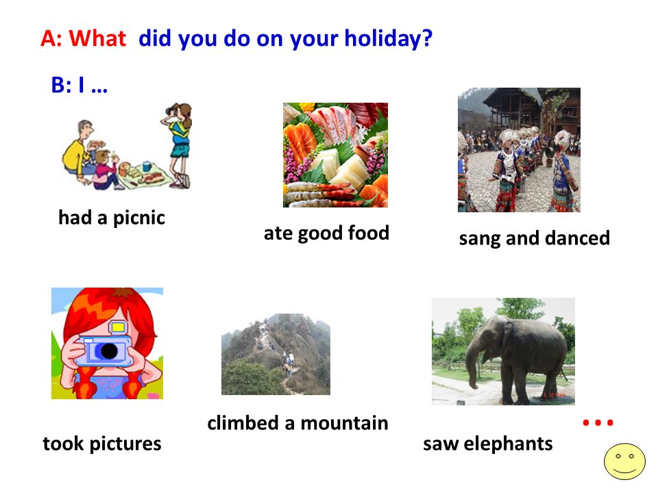 A: What did you do on your holiday? B: I … ate good food sang and danced took pictures climbed a mountain saw elephants … had a picnic