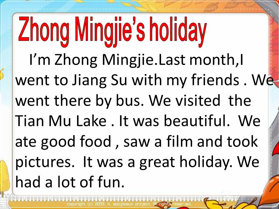Im Zhong Mingjie.Last month,I went to Jiang Su with my friends. We went there by bus. We visited the Tian Mu Lake. It was beautiful. We ate good food,