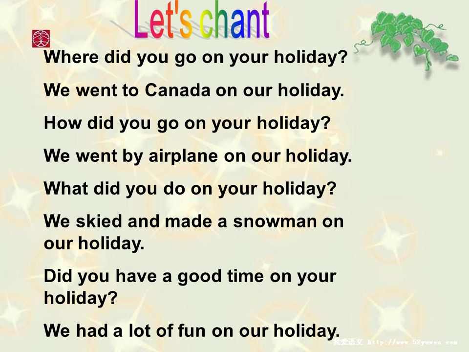 Where did you go on your holiday? We went to Canada on our holiday. How did you go on your holiday? We went by airplane on our holiday. What did you d