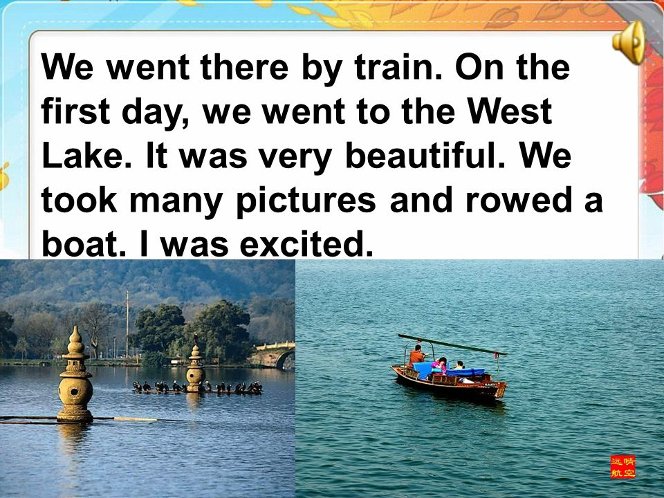 We went there by train. On the first day, we went to the West Lake. It was very beautiful. We took many pictures and rowed a boat. I was excited.