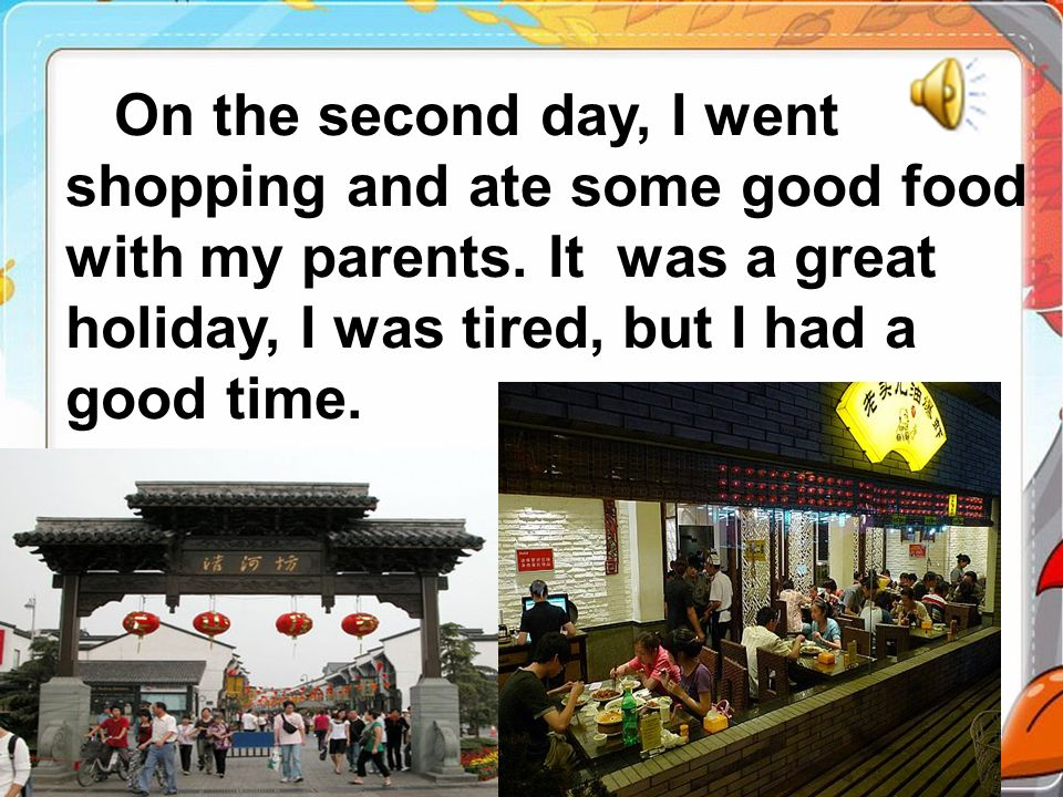 On the second day, I went shopping and ate some good food with my parents. It was a great holiday, I was tired, but I had a good time.