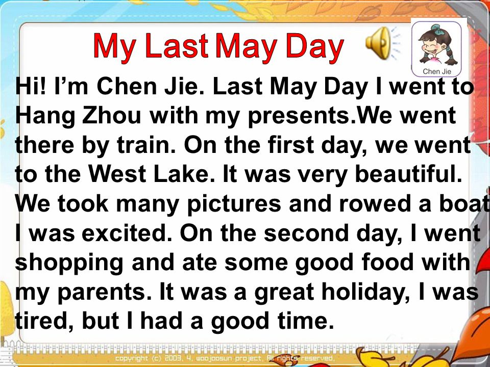 Hi.Im Chen Jie. Last May Day I went to Hang Zhou with my presents.We went there by train.