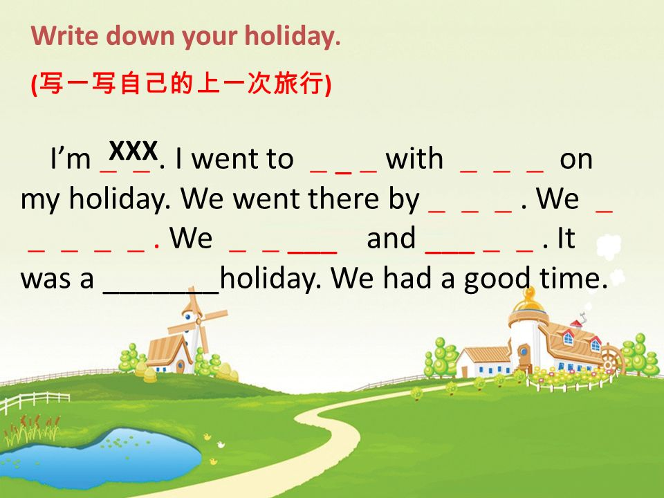 Write down your holiday. ( ) Im. I went to _ with on my holiday. We went there by. We. We ___ and ___. It was a _______holiday. We had a good time. XX