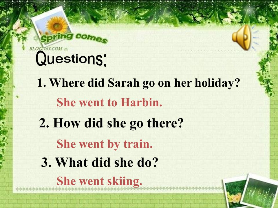 1. Where did Sarah go on her holiday? She went to Harbin. 2. How did she go there? She went by train. 3. What did she do? She went skiing.