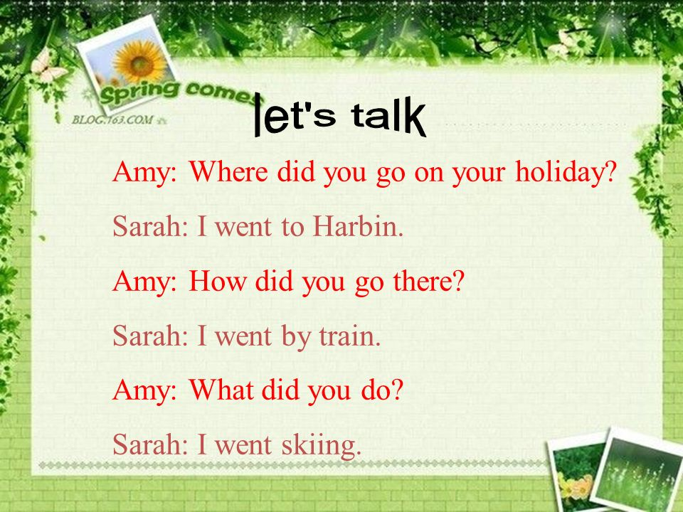 Amy: Where did you go on your holiday.Sarah: I went to Harbin.