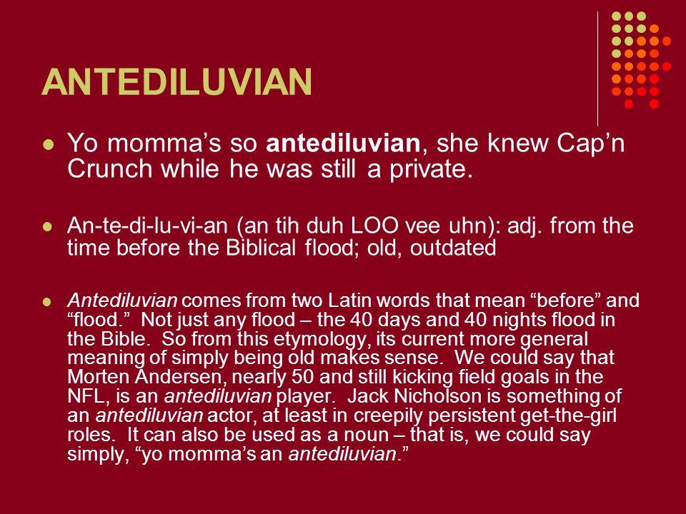 ANTEDILUVIAN Yo mommas so antediluvian, she knew Capn Crunch while he was still a private. An-te-di-lu-vi-an (an tih duh LOO vee uhn): adj. from the t