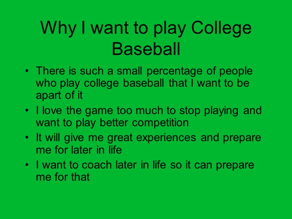 Why I want to play College Baseball There is such a small percentage of people who play college baseball that I want to be apart of it I love the game