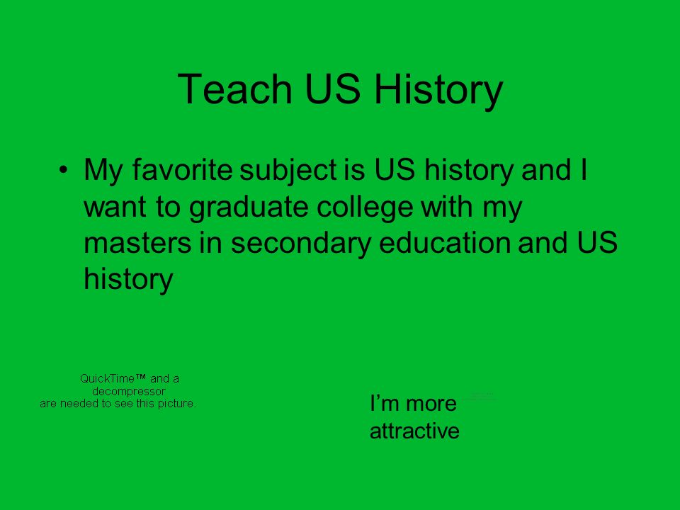 Teach US History My favorite subject is US history and I want to graduate college with my masters in secondary education and US history Im more attrac